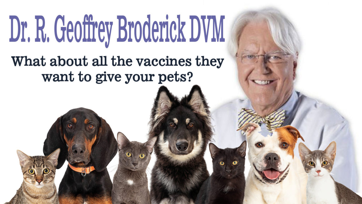 What about all the vaccines they want to give your pets? Dr. R. Geoffrey Broderick DVM